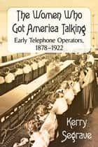 The Women Who Got America Talking - Early Telephone Operators, 1878–1922 ebook by Kerry Segrave