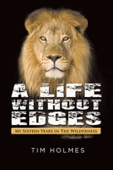 A Life Without Edges : My Sixteen Years in the Wilderness ebook by Tim Holmes