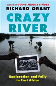Crazy River - Exploration and Folly in East Africa ebook by Richard Grant