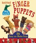 Knitted Finger Puppets - 34 Easy-to-Make Toys ebook by Meg Leach