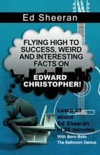 Ed Sheeran - Flying High to Success Weird and Interesting Facts on Edward Christopher! ebook by BERN BOLO