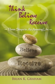 Think, Believe, Receive - Three steps to an amazing life ebook by Brian K. Graham