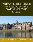 Private Schools: The Good, the Bad and the Ugly ebook by Sanford Abernathy