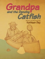 Grandpa and the Dancing Catfish ebook by Kathleen Day