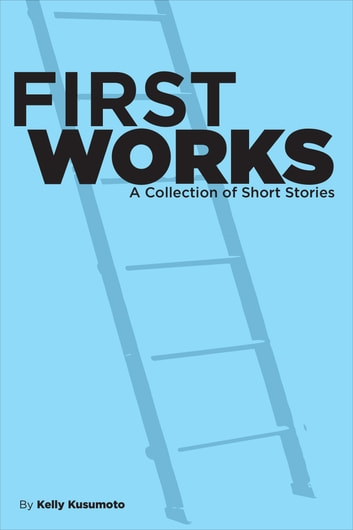 First Works: A Collection of Short Stories ebook by Kelly Kusumoto