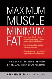 Maximum Muscle, Minimum Fat - The Secret Science Behind Physical Transformation ebook by Ori Hofmekler