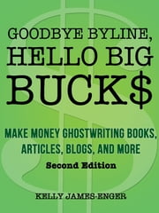 Goodbye Byline, Hello Big Bucks: Make Money Ghostwriting Books, Articles, Blogs, and More, Second Edition ebook by Kelly James-Enger