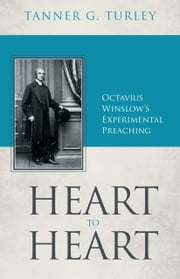 Heart to Heart: Octavius Winslow's Experimental Preaching ebook by Tanner G. Turley
