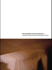 The Possibility of (an) Architecture - Collected Essays by Mark Goulthorpe, dECOi Architects ebook by Mark Goulthorpe