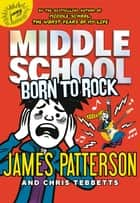 Middle School: Born to Rock 電子書 by James Patterson, Chris Tebbetts, Neil Swaab