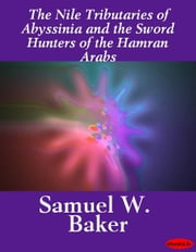 The Nile Tributaries of Abyssinia and the Sword Hunters of the Hamran Arabs ebook by Samuel W. Baker