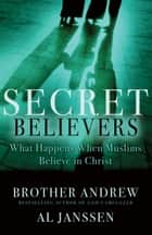 Secret Believers - What Happens When Muslims Believe in Christ ebook by Brother Andrew, Al Janssen