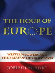 The Hour of Europe: Western Powers and the Breakup of Yugoslavia ebook by Josip Glaurdic