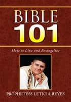 Bible 101 - How to Live and Evangelize ebook by Prophetess Leticia Reyes