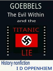 Goebbels-The Evil Within and the Titanic Lie ebook by I D Oppenhiem