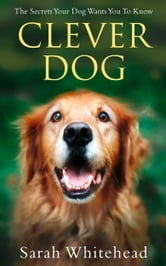 Clever Dog: Understand What Your Dog is Telling You ebook by Sarah Whitehead