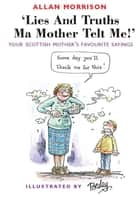 Lies and Truths Ma Mother Telt Me! - Your Scottish Mother's Favourite Sayings ebook by