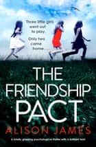 The Friendship Pact - A totally gripping psychological thriller with a brilliant twist eBook by Alison James