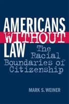 Americans Without Law - The Racial Boundaries of Citizenship ebook by Mark S. Weiner