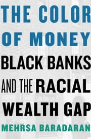 The Color of Money - Black Banks and the Racial Wealth Gap ebook by Mehrsa Baradaran