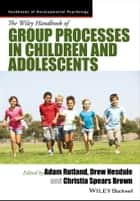 The Wiley Handbook of Group Processes in Children and Adolescents ebook by Adam Rutland, Drew Nesdale, Christia Spears Brown