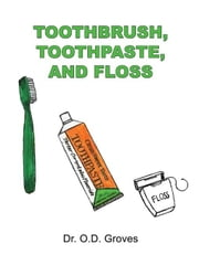 Toothbrush, Toothpaste and Floss ebook by Groves, Odessa
