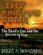 Thy Kingdom Come - The Devil's Lies and the Secrets of God. ebook by Bright  A. Nkwazemah