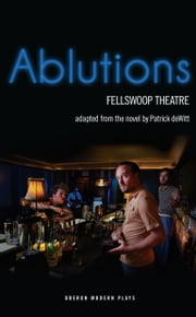 Ablutions ebook by Patrick deWitt,Fellswoop Theatre