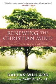 Renewing the Christian Mind - Essays, Interviews, and Talks ebook by Dallas Willard,Gary Black, Jr.