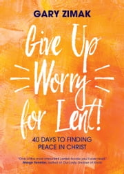 Give Up Worry for Lent! - 40 Days to Finding Peace in Christ ebook by Gary Zimak