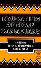 Educating African Canadians ebook by Keren S. Brathwaite,Carl E. James