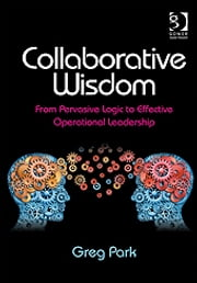Collaborative Wisdom - From Pervasive Logic to Effective Operational Leadership ebook by Dr Greg Park