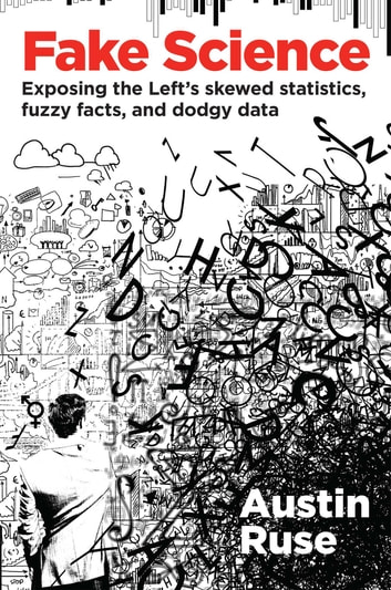 Fake Science - Exposing the Left's Skewed Statistics, Fuzzy Facts, and Dodgy Data ebook by Austin Ruse