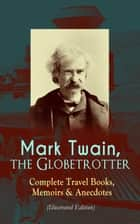 Mark Twain, the Globetrotter: Complete Travel Books, Memoirs & Anecdotes (Illustrated Edition) - A Tramp Abroad, The Innocents Abroad, Roughing It, Old Times on the Mississippi, Life on the Mississippi, Following the Equator & Some Rambling Notes of an Idle Excursion, With Author's Biography eBook by Mark Twain, True W. Williams, Peter Newell,...