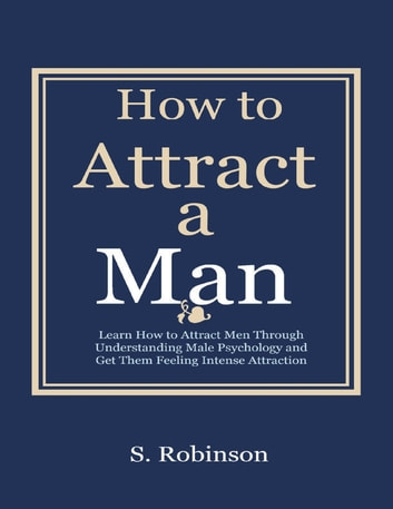 How to a Attract a Man - Learn How to Attract Men Through Understanding Male Psychology and Get Them Feeling Intense Attraction ebook by S Robinson