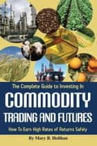 The Complete Guide to Investing in Commodity Trading & Futures: How to Earn High Rates of Returns Safely ebook by Mary Holihan
