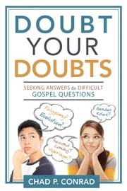 Doubt Your Doubts - Seeking Answers to Difficult Gospel Questions ebook by Chad P. Conrad