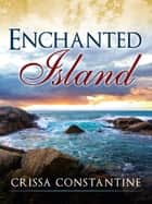 Enchanted Island ebook by Crissa Constantine