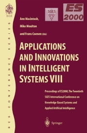 Applications and Innovations in Intelligent Systems VIII - Proceedings of ES2000, the Twentieth SGES International Conference on Knowledge Based Systems and Applied Artificial Intelligence, Cambridge, December 2000 ebook by Ann Macintosh,Mike Moulton,Frans Coenen