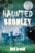 Haunted Bromley ebook by Neil Arnold