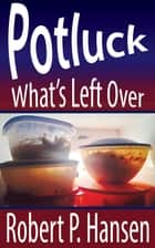 Potluck: What's Left Over ebook by Robert P. Hansen