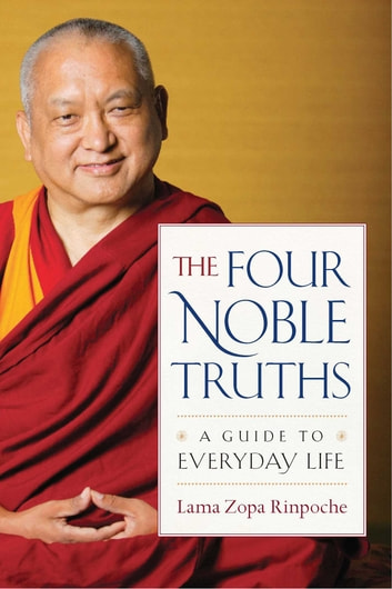 The Four Noble Truths - A Guide to Everyday Life ebook by Lama Zopa Rinpoche