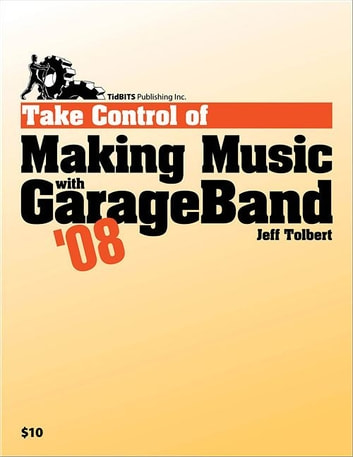 Take Control of Making Music with GarageBand '08 ebook by Tolbert