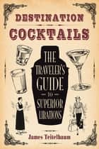 Destination: Cocktails - The Traveler's Guide to Superior Libations ebook by James Teitelbaum