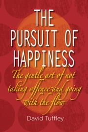 The Pursuit of Happiness: The Art of Not Taking Offence & Going with the Flow ebook by David Tuffley
