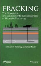 Fracking - The Operations and Environmental Consequences of Hydraulic Fracturing ebook by Michael D. Holloway, Oliver Rudd