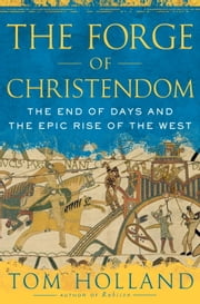 The Forge of Christendom - The End of Days and the Epic Rise of the West ebook by Tom Holland