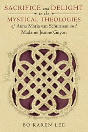 Sacrifice and Delight in the Mystical Theologies of Anna Maria van Schurman and Madame Jeanne Guyon ebook by Bo Karen Lee
