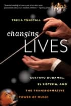 Changing Lives: Gustavo Dudamel, El Sistema, and the Transformative Power of Music ebook by Tricia Tunstall