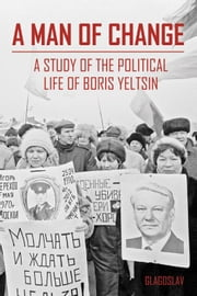 A Man of Change - a study of the political life of Boris Yeltsin ebook by The President Yeltsin Centre Foundation